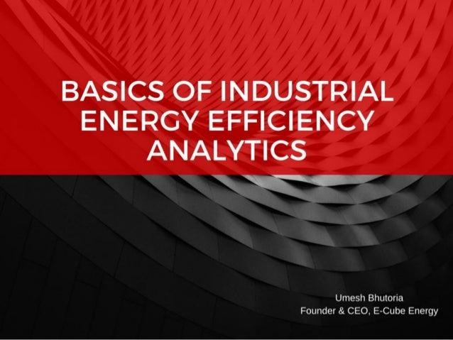 BASICS OF INDUSTRIAL ENERGY EFFICIENCY ANALYTICS  %     Umesh Bhutoria Founder & CEO,  E—Cube Energy