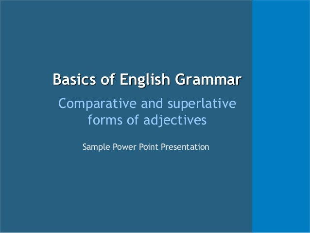 Basics of English Grammar Comparative and superlative forms of adjectives Sample Power Point Presentation
