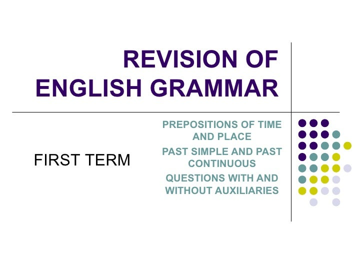 REVISION  OF ENGLISH GRAMMAR PREPOSITIONS OF TIME AND PLACE PAST SIMPLE AND PAST CONTINUOUS QUESTIONS WITH AND WITHOUT AUX...