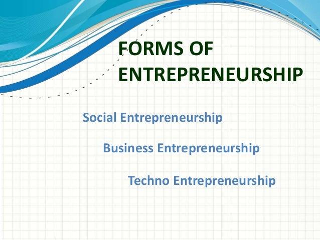FORMS OF  ENTREPRENEURSHIP  Social Entrepreneurship  Business Entrepreneurship  Techno Entrepreneurship