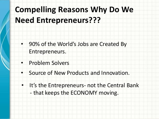 Compelling Reasons Why Do We  Need Entrepreneurs???  • 90% of the World's Jobs are Created By  Entrepreneurs.  • Problem S...