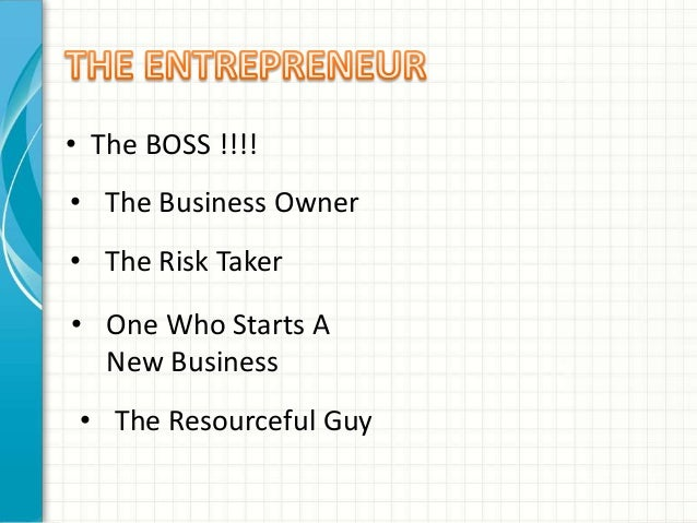 • The BOSS !!!!  • The Business Owner  • The Risk Taker  • One Who Starts A  New Business  • The Resourceful Guy