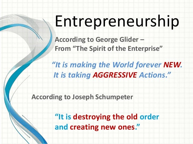 """Entrepreneurship  According to George Glider –  From """"The Spirit of the Enterprise""""  """"It is making the World forever NEW. ..."""