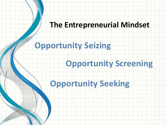 The Entrepreneurial Mindset  Opportunity Seizing  Opportunity Screening  Opportunity Seeking