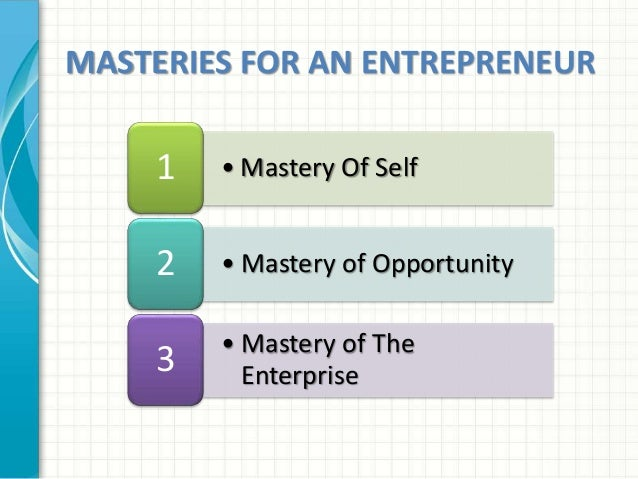 MASTERIES FOR AN ENTREPRENEUR  1 •Mastery Of Self  2 •Mastery of Opportunity  • Mastery of The  Enterprise 3