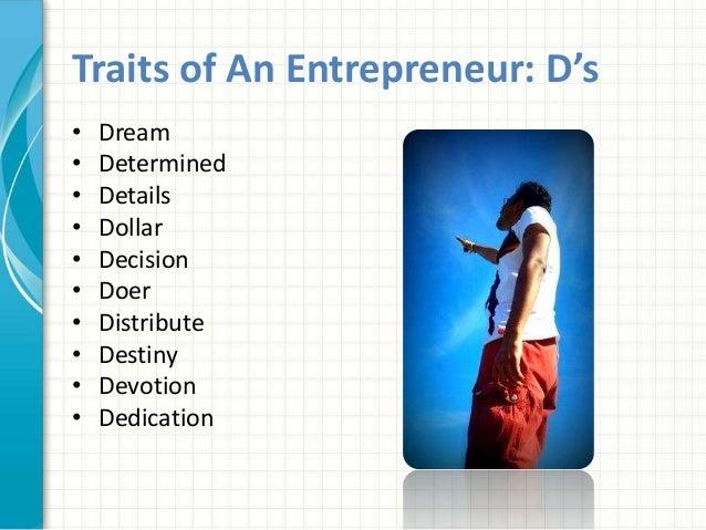 Traits of An Entrepreneur: D's  • Dream  • Determined  • Details  • Dollar  • Decision  • Doer  • Distribute  • Destiny  •...