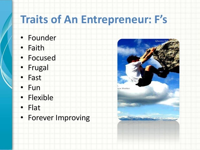 Traits of An Entrepreneur: F's  • Founder  • Faith  • Focused  • Frugal  • Fast  • Fun  • Flexible  • Flat  • Forever Impr...