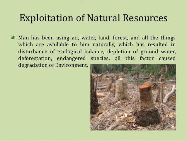 environmental exploitation resources The goal of the meeting is to set standards to prevent environmental damage   he has noted that exploitation of natural resources that fails to.