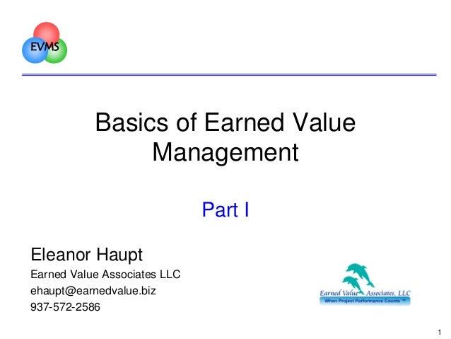 EVMS  Basics of Earned Value Management Part I Eleanor Haupt Earned Value Associates LLC ehaupt@earnedvalue.biz 937-572-25...