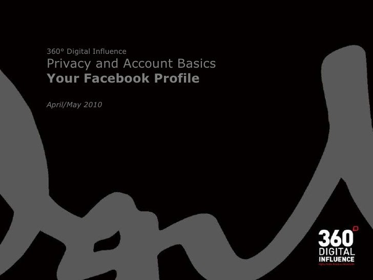 360° Digital Influence Privacy and Account Basics<br />Your Facebook Profile<br />April/May 2010<br />