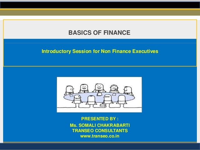 BASICS OF FINANCE Introductory Session for Non Finance Executives  PRESENTED BY : Ms. SOMALI CHAKRABARTI TRANSEO CONSULTAN...