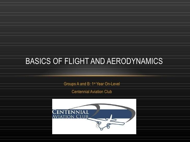 Groups A and B: 1 st  Year On-Level Centennial Aviation Club BASICS OF FLIGHT AND AERODYNAMICS