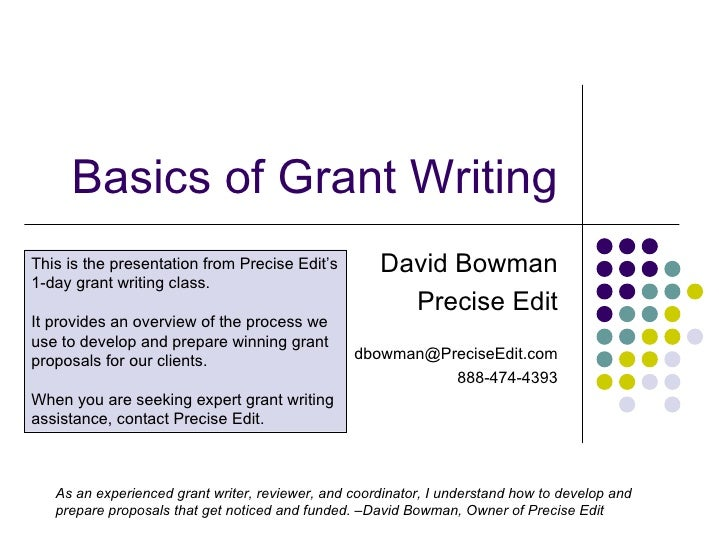 Basics of Grant Writing David Bowman Precise Edit [email_address] 888-474-4393 This is the presentation from Precise Edit'...