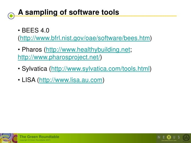 A sampling of software tools  • BEES 4.0 (http://www.bfrl.nist.gov/oae/software/bees.htm) • Pharos (http://www.healthybuil...