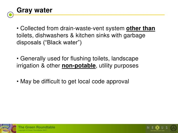 Gray water  • Collected from drain-waste-vent system other than toilets, dishwashers & kitchen sinks with garbage disposal...