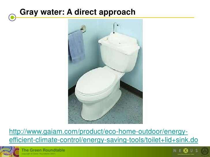 Gray water: A direct approach     http://www.gaiam.com/product/eco-home-outdoor/energy- efficient-climate-control/energy-s...
