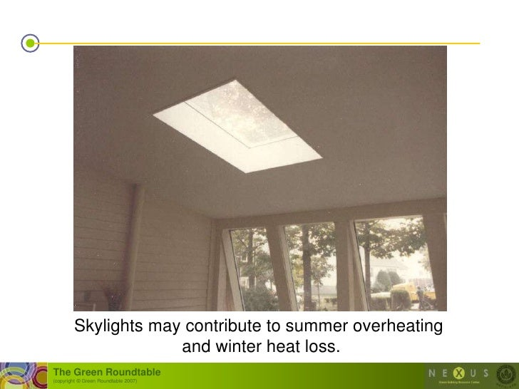 Skylights may contribute to summer overheating                      and winter heat loss. The Green Roundtable (copyright ...