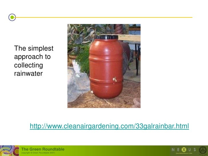 The simplest approach to collecting rainwater               http://www.cleanairgardening.com/33galrainbar.html     The Gre...