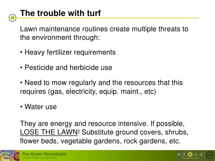 The trouble with turf Lawn maintenance routines create multiple threats to the environment through:  • Heavy fertilizer re...