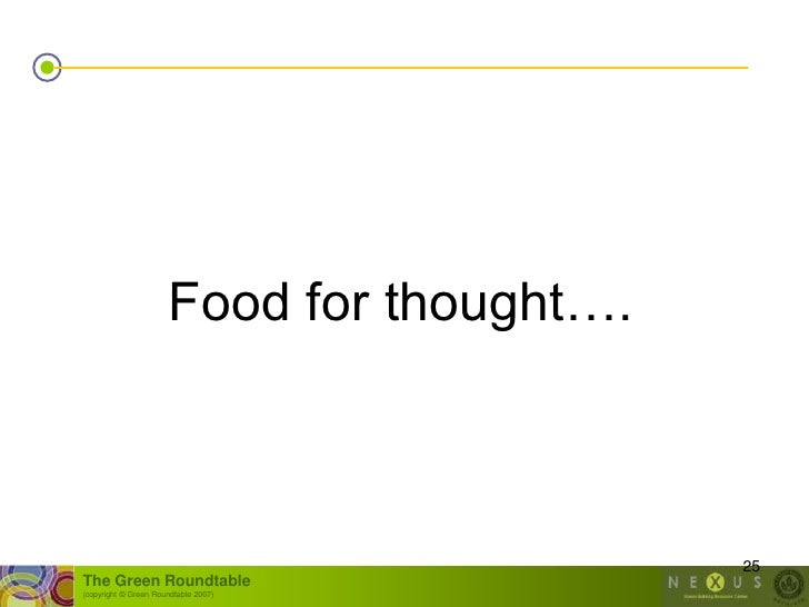 Food for thought….                                               25 The Green Roundtable (copyright © Green Roundtable 200...