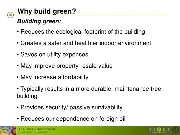 Why build green? Building green: • Reduces the ecological footprint of the building • Creates a safer and healthier indoor...