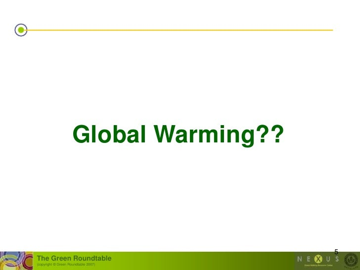 Global Warming??                                            5 The Green Roundtable (copyright © Green Roundtable 2007)