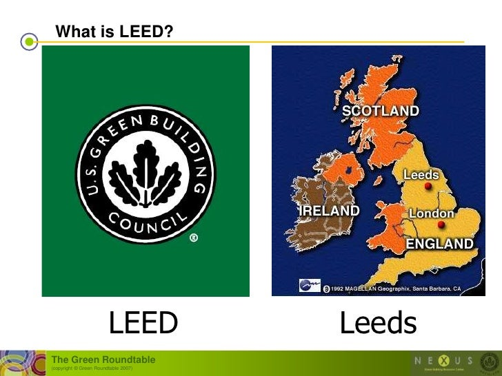 What is LEED?                             LEED          Leeds The Green Roundtable (copyright © Green Roundtable 2007)