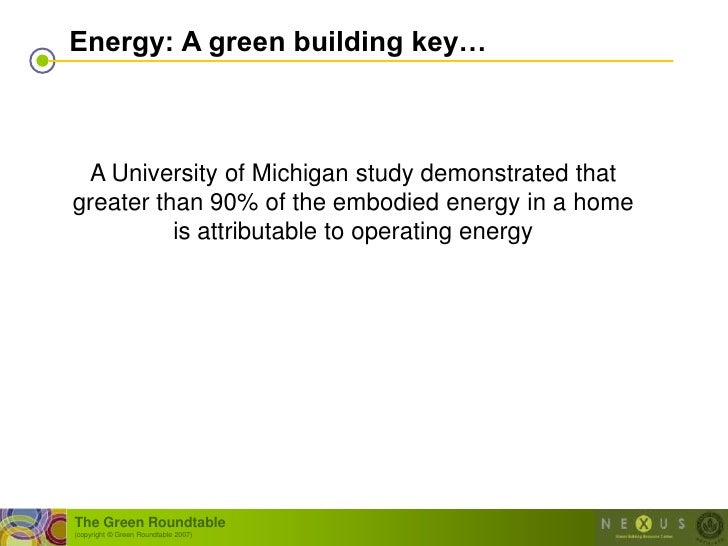 Energy: A green building key…     A University of Michigan study demonstrated that greater than 90% of the embodied energy...