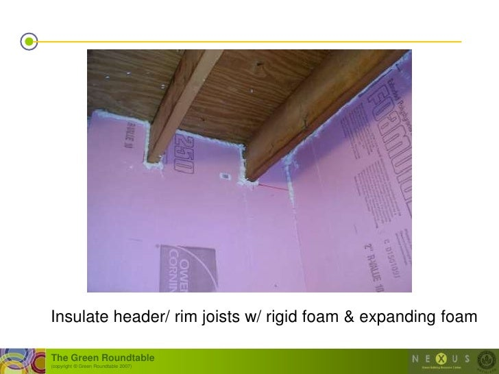 Insulate header/ rim joists w/ rigid foam & expanding foam  The Green Roundtable (copyright © Green Roundtable 2007)