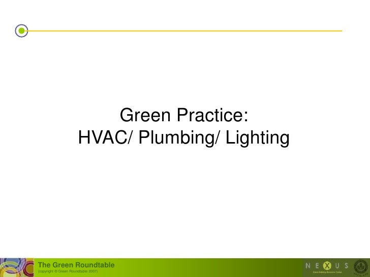 Green Practice:                        HVAC/ Plumbing/ Lighting     The Green Roundtable (copyright © Green Roundtable 200...