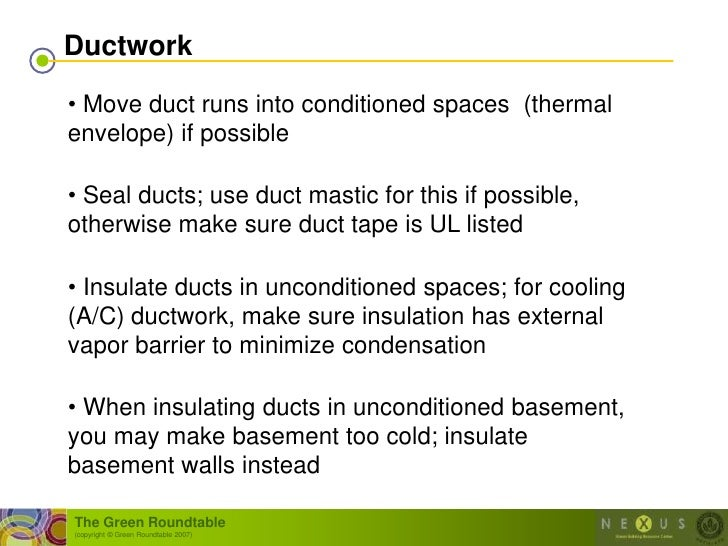 Ductwork  • Move duct runs into conditioned spaces (thermal envelope) if possible  • Seal ducts; use duct mastic for this ...