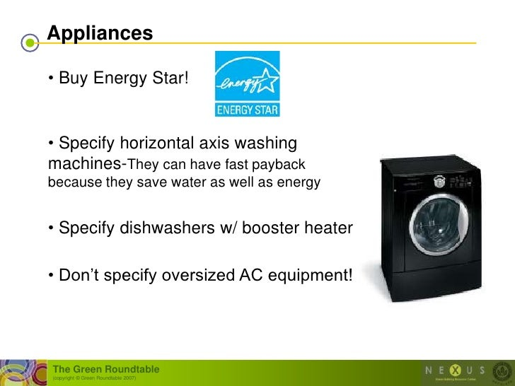Appliances  • Buy Energy Star!   • Specify horizontal axis washing machines-They can have fast payback because they save w...