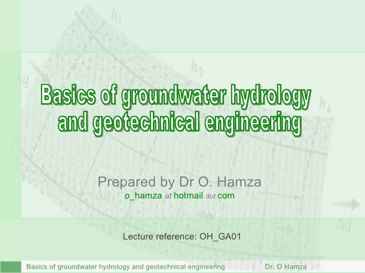 B asics of groundwater hydrology and geotechnical engineering  Dr. O Hamza Basics of groundwater hydrology  and geotechnic...