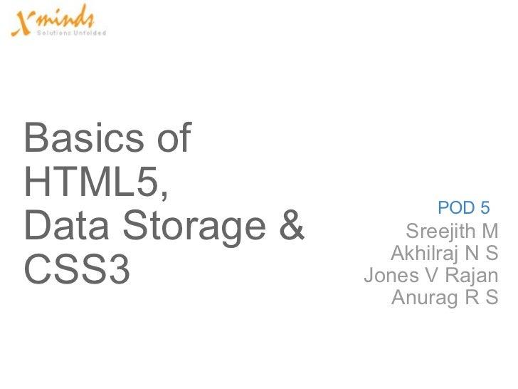 Basics of HTML5, Data Storage& CSS3  Sreejith M Akhilraj N S Jones V Rajan Anurag R S POD 5