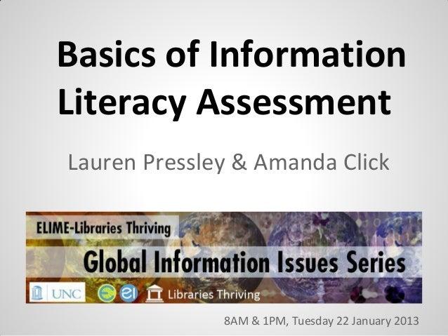 Basics of InformationLiteracy AssessmentLauren Pressley & Amanda Click              8AM & 1PM, Tuesday 22 January 2013