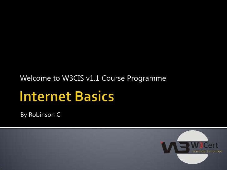 Welcome to W3CIS v1.1 Course Programme<br />Internet Basics<br />ByRobinson C<br />