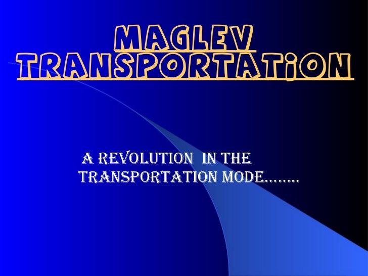 MAGLEVTRANSPORTATION  A REVOLUTION IN THE  TRANSPORTATION MODE……..