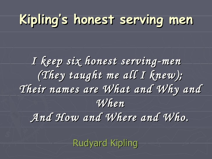 Kipling's honest serving men <ul><li>I keep six honest serving-men (They taught me all I knew); Their names are What and W...