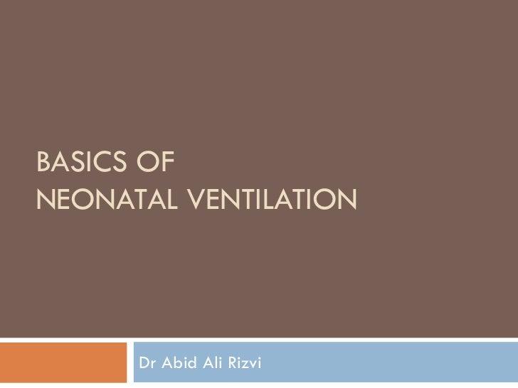 BASICS OFNEONATAL VENTILATION      Dr Abid Ali Rizvi