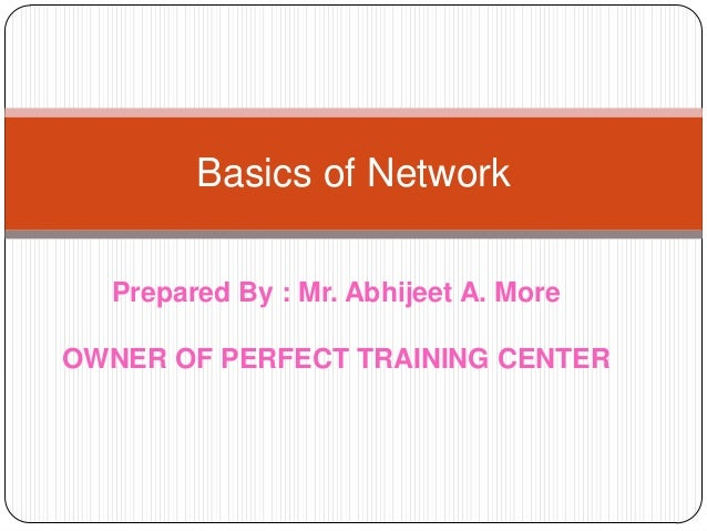 Basics of Network Prepared By : Mr. Abhijeet A. More OWNER OF PERFECT TRAINING CENTER
