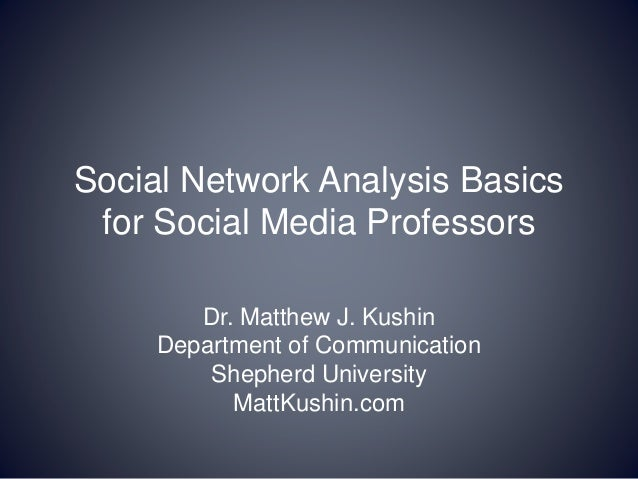 Social Network Analysis Basics for Social Media Professors Dr. Matthew J. Kushin Department of Communication Shepherd Univ...