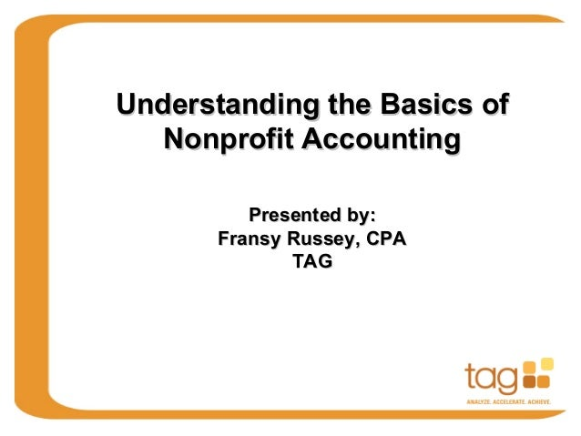 Understanding the Basics of   Nonprofit Accounting          Presented by:       Fransy Russey, CPA              TAG
