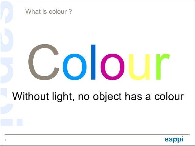 What is colour ?      Colour    Without light, no object has a colour7