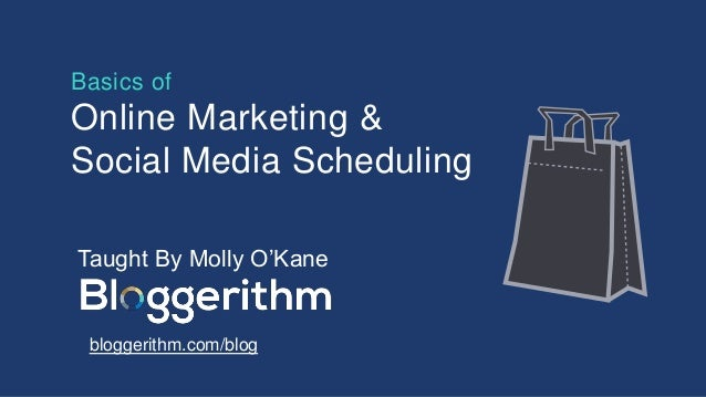 Basics of Online Marketing & Social Media Scheduling Taught By Molly O'Kane bloggerithm.com/blog