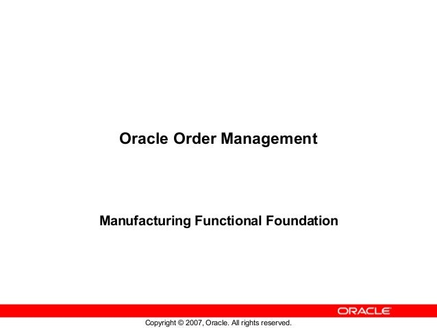 Copyright © 2007, Oracle. All rights reserved. Oracle Order Management Manufacturing Functional Foundation