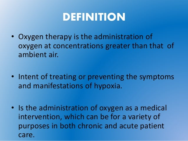 how would administration of oxygen Oxygen therapy is the administration of oxygen at concentrations greater than that in ambient air (209%) with the intent of treating or preventing the symptoms and manifestations of hypoxia, which includes agitation, personality change, headache, nausea, increase in pulse, increase frequency or sob, cyanosis [table 1.