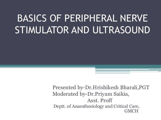 BASICS OF PERIPHERAL NERVE STIMULATOR AND ULTRASOUND Presented by-Dr.Hrishikesh Bharali,PGT Moderated by-Dr.Priyam Saikia,...