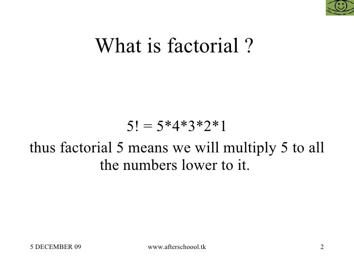 What is factorial ?  5! = 5*4*3*2*1 thus factorial 5 means we will multiply 5 to all the numbers lower to it.