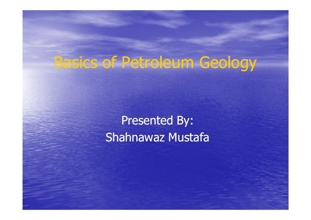 Basics of Petroleum Geology        Presented By:      Shahnawaz Mustafa