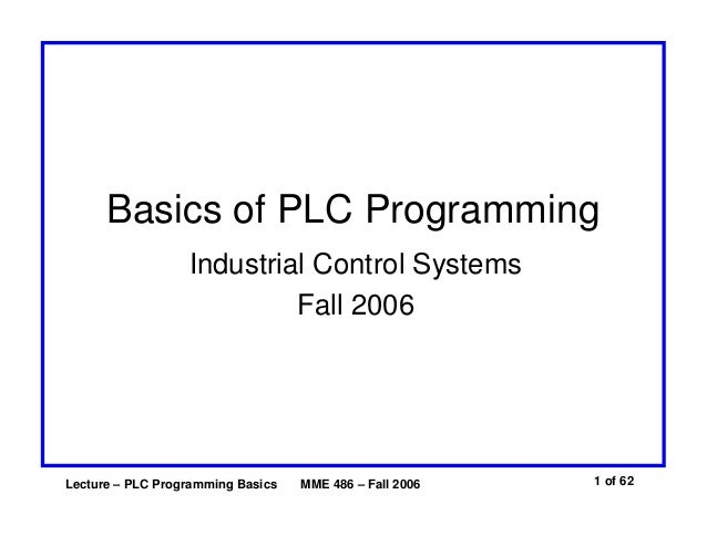 Basics of PLC Programming Industrial Control Systems Fall 2006  Lecture – PLC Programming Basics  MME 486 – Fall 2006  1 o...